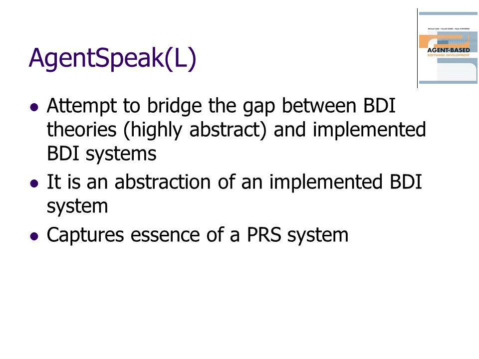 AgentSpeak(L) Attempt to bridge the gap between BDI theories (highly abstract) and implemented BDI systems It is an abstraction of an implemented BDI