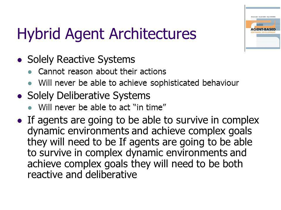 Hybrid Agent Architectures Solely Reactive Systems Cannot reason about their actions Will never be able to achieve sophisticated behaviour Solely Deli