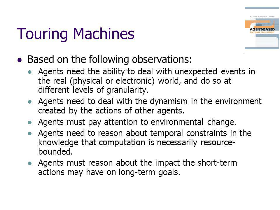 Touring Machines Based on the following observations: Agents need the ability to deal with unexpected events in the real (physical or electronic) worl