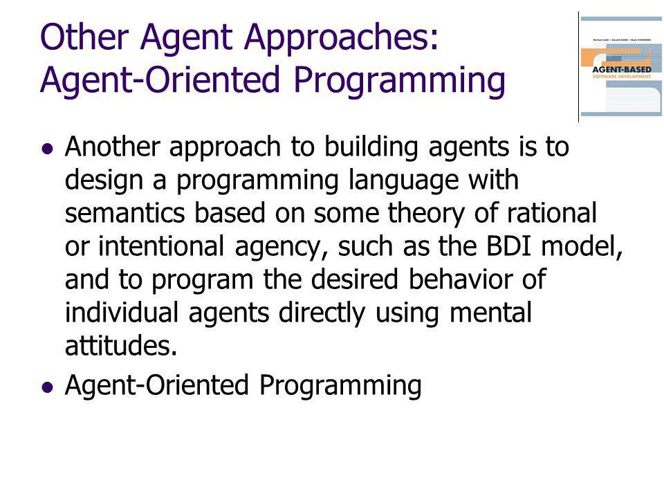 Other Agent Approaches: Agent-Oriented Programming Another approach to building agents is to design a programming language with semantics based on som