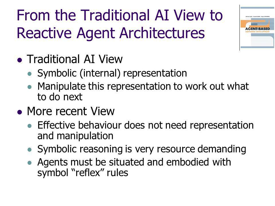 From the Traditional AI View to Reactive Agent Architectures Traditional AI View Symbolic (internal) representation Manipulate this representation to