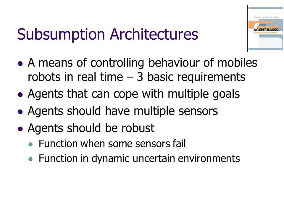 Subsumption Architectures A means of controlling behaviour of mobiles robots in real time – 3 basic requirements Agents that can cope with multiple go