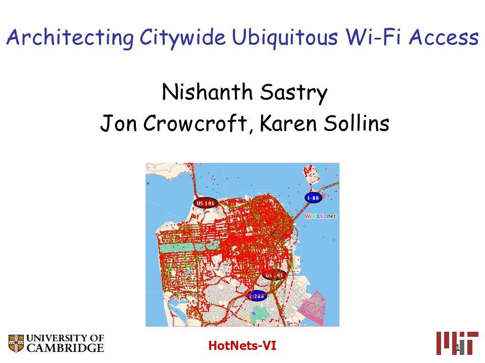 HotNets-VI 1 Architecting Citywide Ubiquitous Wi-Fi Access Nishanth Sastry Jon Crowcroft, Karen Sollins