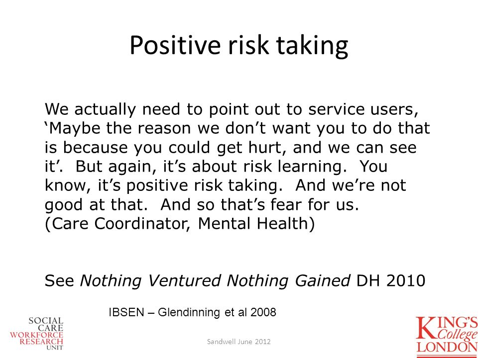 Positive risk taking We actually need to point out to service users, Maybe the reason we dont want you to do that is because you could get hurt, and we can see it.