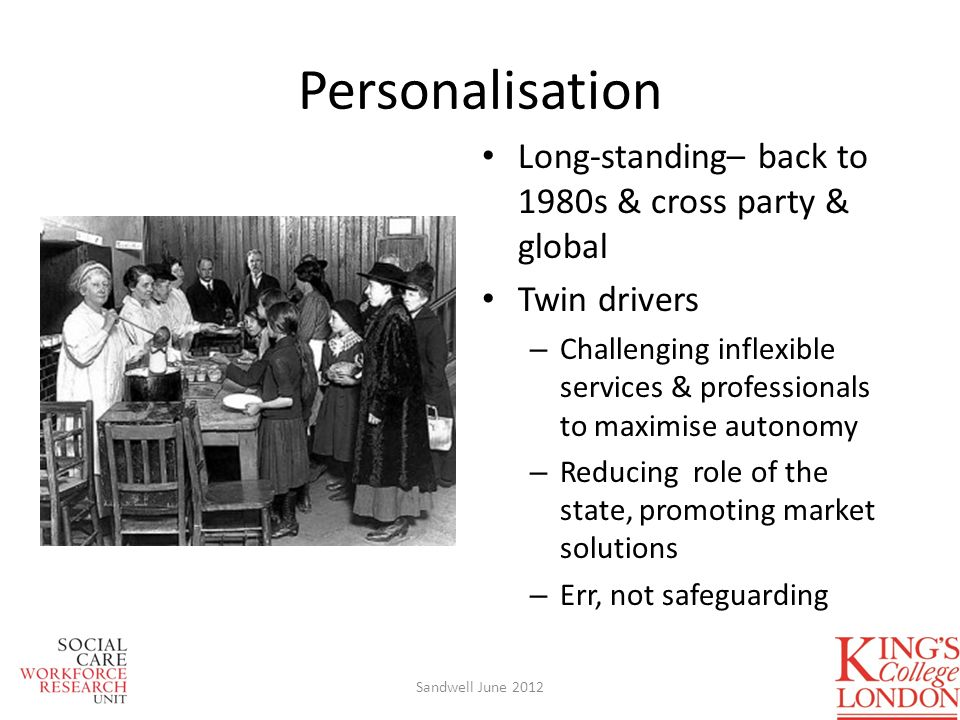 Long-standing– back to 1980s & cross party & global Twin drivers – Challenging inflexible services & professionals to maximise autonomy – Reducing role of the state, promoting market solutions – Err, not safeguarding Personalisation Sandwell June 2012