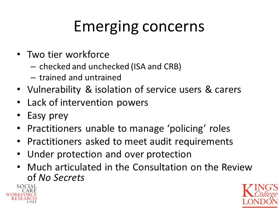 Emerging concerns Two tier workforce – checked and unchecked (ISA and CRB) – trained and untrained Vulnerability & isolation of service users & carers Lack of intervention powers Easy prey Practitioners unable to manage policing roles Practitioners asked to meet audit requirements Under protection and over protection Much articulated in the Consultation on the Review of No Secrets