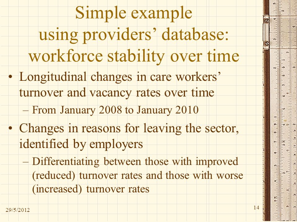 Simple example using providers database: workforce stability over time Longitudinal changes in care workers turnover and vacancy rates over time –From January 2008 to January 2010 Changes in reasons for leaving the sector, identified by employers –Differentiating between those with improved (reduced) turnover rates and those with worse (increased) turnover rates 29/5/