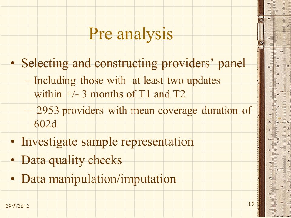 Pre analysis Selecting and constructing providers panel –Including those with at least two updates within +/- 3 months of T1 and T2 – 2953 providers with mean coverage duration of 602d Investigate sample representation Data quality checks Data manipulation/imputation 29/5/
