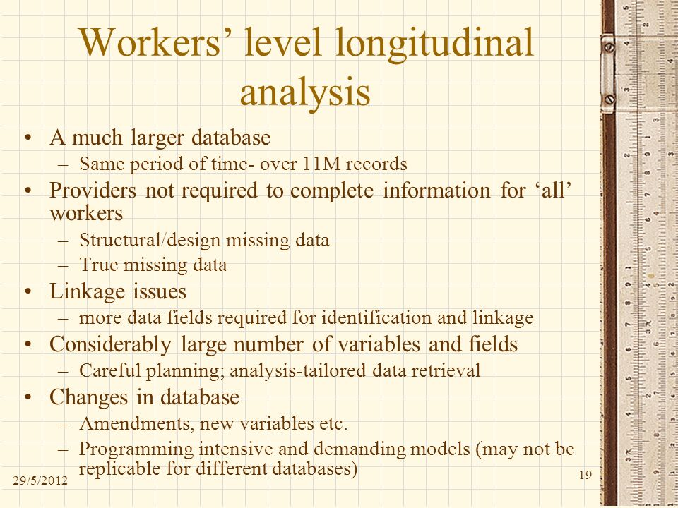 Workers level longitudinal analysis A much larger database –Same period of time- over 11M records Providers not required to complete information for all workers –Structural/design missing data –True missing data Linkage issues –more data fields required for identification and linkage Considerably large number of variables and fields –Careful planning; analysis-tailored data retrieval Changes in database –Amendments, new variables etc.