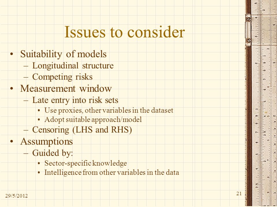 Issues to consider Suitability of models –Longitudinal structure –Competing risks Measurement window –Late entry into risk sets Use proxies, other variables in the dataset Adopt suitable approach/model –Censoring (LHS and RHS) Assumptions –Guided by: Sector-specific knowledge Intelligence from other variables in the data 29/5/