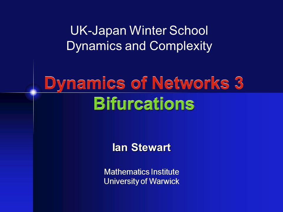 Bifurcations Dynamics of Networks 3 Bifurcations UK-Japan Winter School Dynamics and Complexity Ian Stewart Mathematics Institute University of Warwick