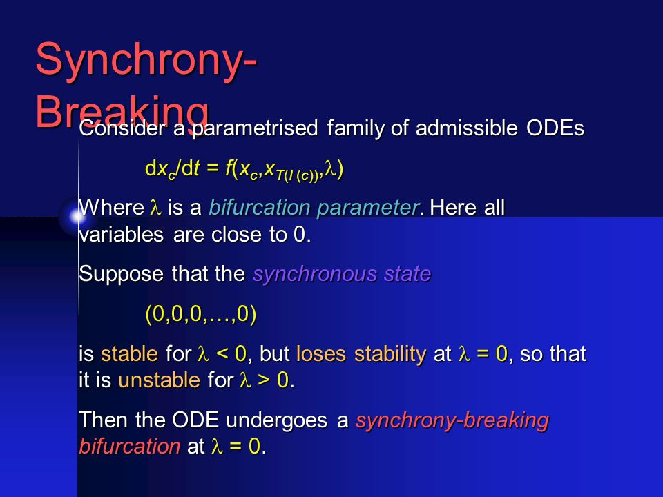 Synchrony- Breaking Consider a parametrised family of admissible ODEs dx c /dt = f(x c,x T(I (c)), ) Where is a bifurcation parameter.
