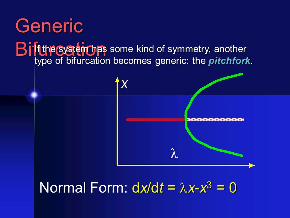Generic Bifurcation If the system has some kind of symmetry, another type of bifurcation becomes generic: the pitchfork.