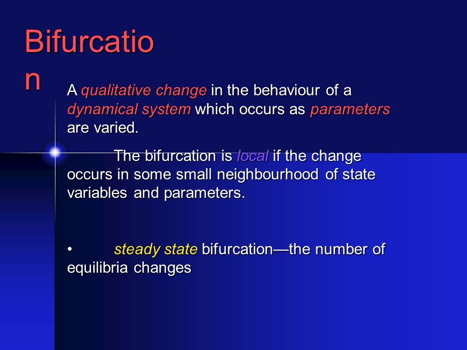 Bifurcatio n A qualitative change in the behaviour of a dynamical system which occurs as parameters are varied.