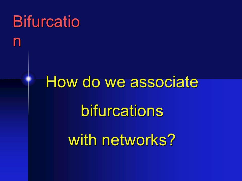 Bifurcatio n How do we associate bifurcations with networks?