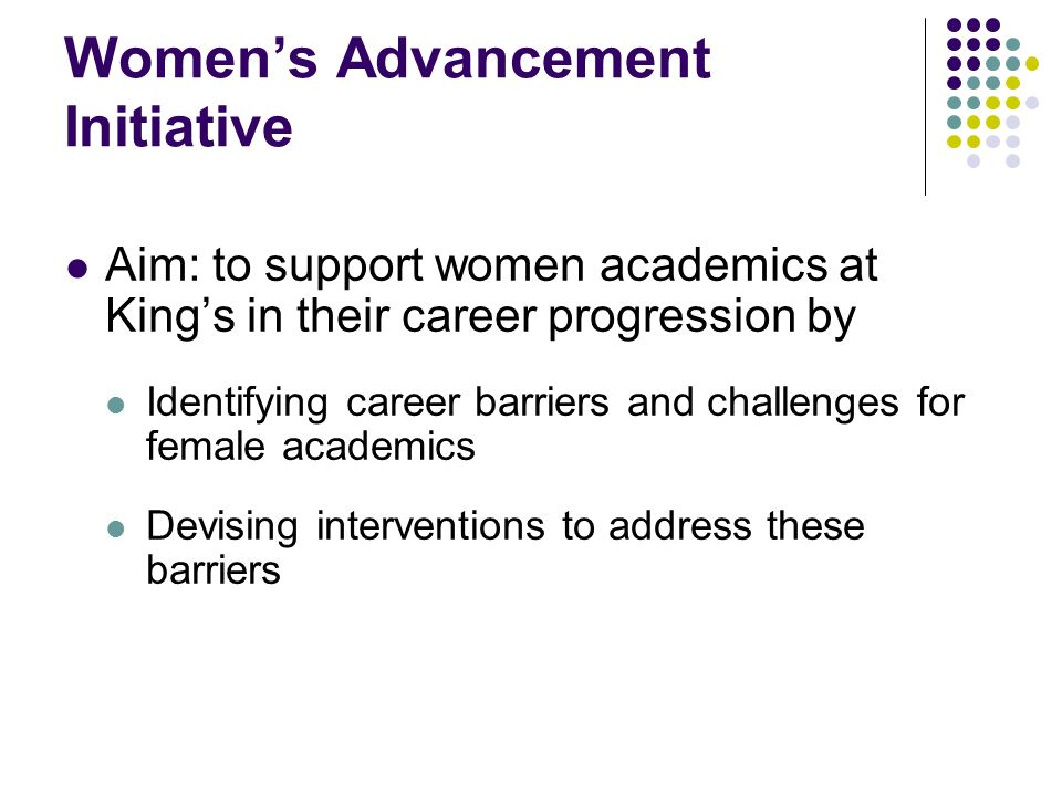 Womens Advancement Initiative Aim: to support women academics at Kings in their career progression by Identifying career barriers and challenges for female academics Devising interventions to address these barriers