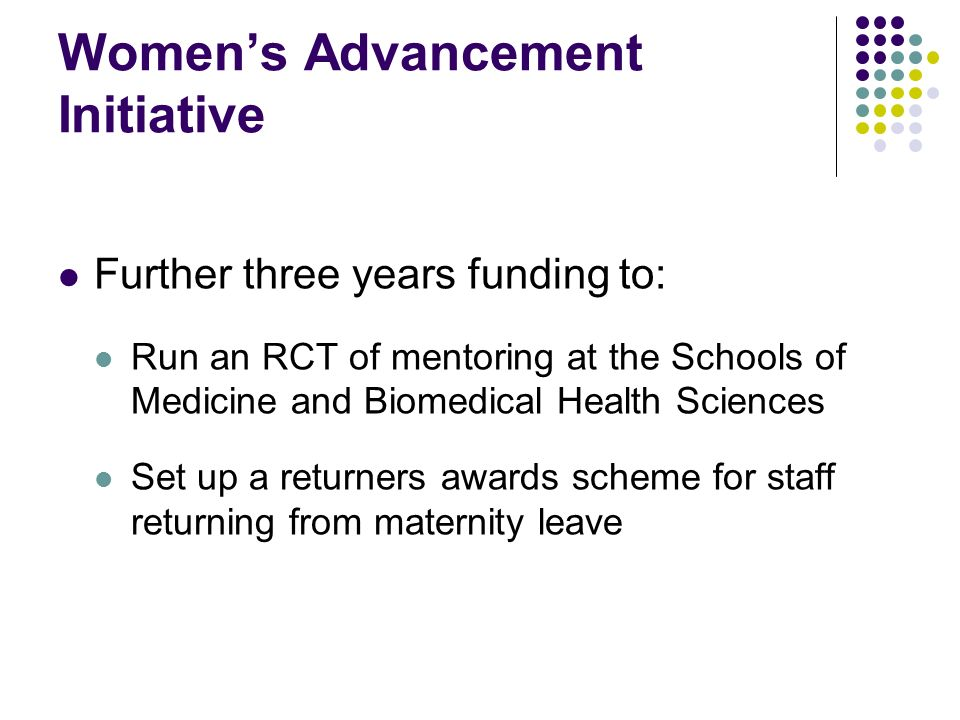 Womens Advancement Initiative Further three years funding to: Run an RCT of mentoring at the Schools of Medicine and Biomedical Health Sciences Set up a returners awards scheme for staff returning from maternity leave