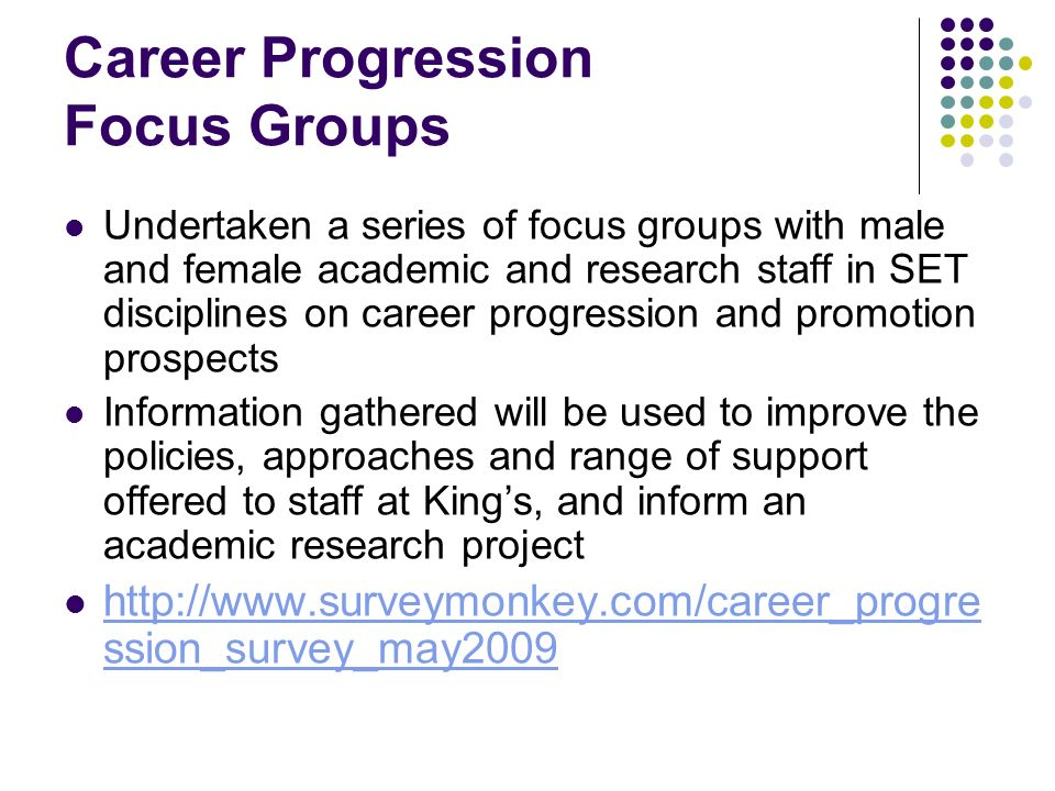 Career Progression Focus Groups Undertaken a series of focus groups with male and female academic and research staff in SET disciplines on career progression and promotion prospects Information gathered will be used to improve the policies, approaches and range of support offered to staff at Kings, and inform an academic research project http://www.surveymonkey.com/career_progre ssion_survey_may2009 http://www.surveymonkey.com/career_progre ssion_survey_may2009