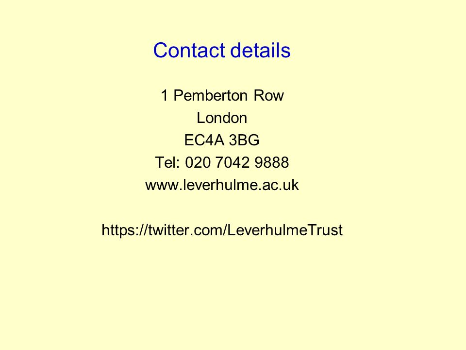 1 Pemberton Row London EC4A 3BG Tel: 020 7042 9888 www.leverhulme.ac.uk https://twitter.com/LeverhulmeTrust Contact details
