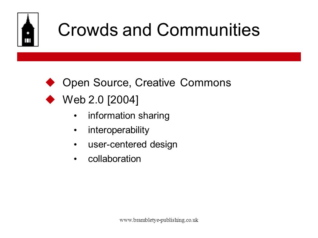 www.brambletye-publishing.co.uk Crowds and Communities Open Source, Creative Commons Web 2.0 [2004] information sharing interoperability user-centered design collaboration