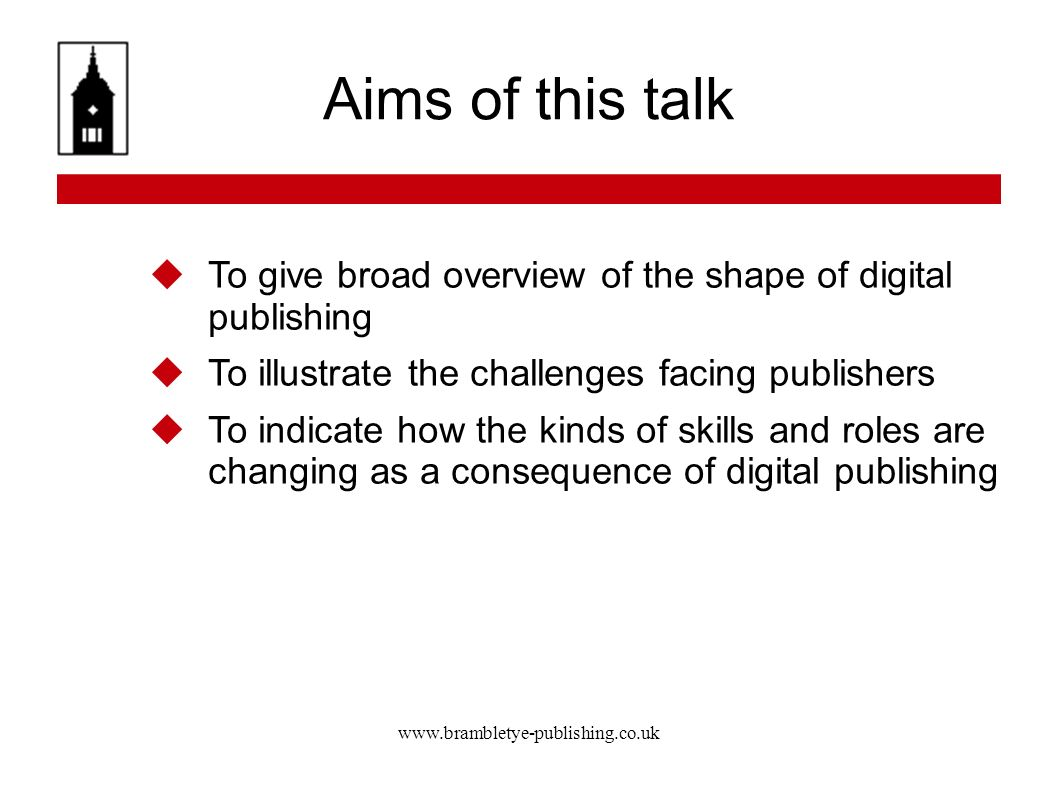 www.brambletye-publishing.co.uk Digital Publishing Sara Lloyd: key issues for publishers Online communication between author and reader, and reader and reader is facilitated by publishers; and Publishers need to work out how to do the job of entertaining and informing rather than how to transform printed books into digital books