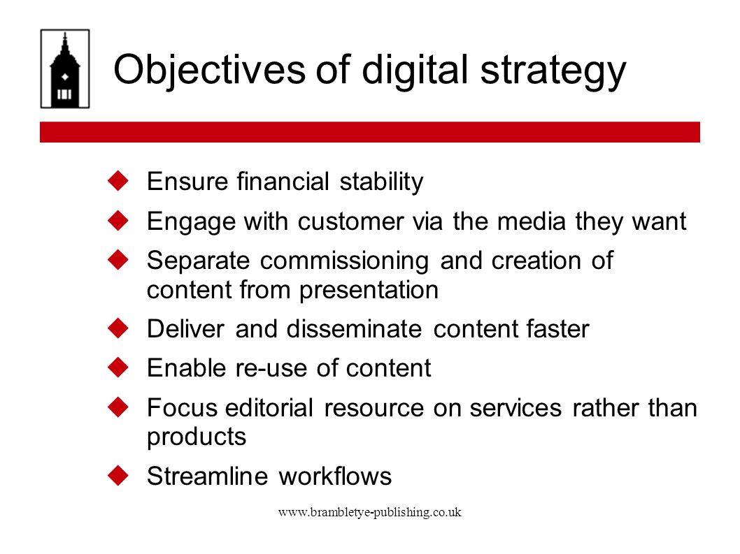 www.brambletye-publishing.co.uk Objectives of digital strategy Ensure financial stability Engage with customer via the media they want Separate commissioning and creation of content from presentation Deliver and disseminate content faster Enable re-use of content Focus editorial resource on services rather than products Streamline workflows