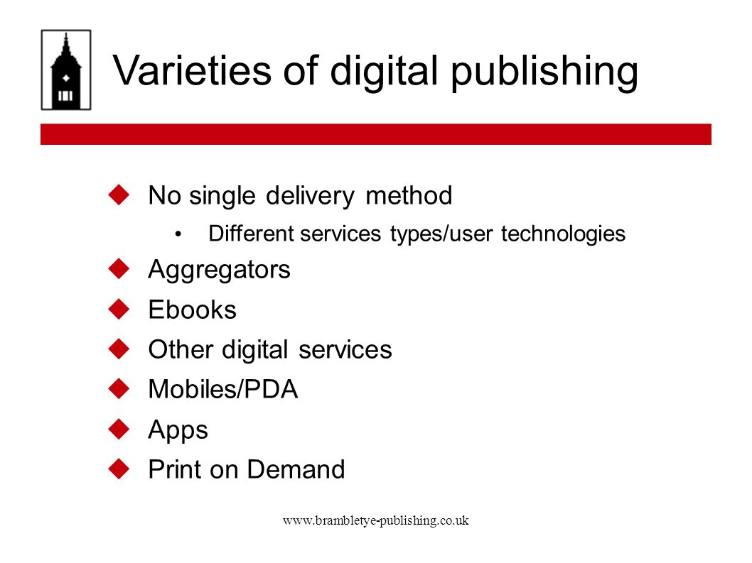 www.brambletye-publishing.co.uk Varieties of digital publishing No single delivery method Different services types/user technologies Aggregators Ebooks Other digital services Mobiles/PDA Apps Print on Demand