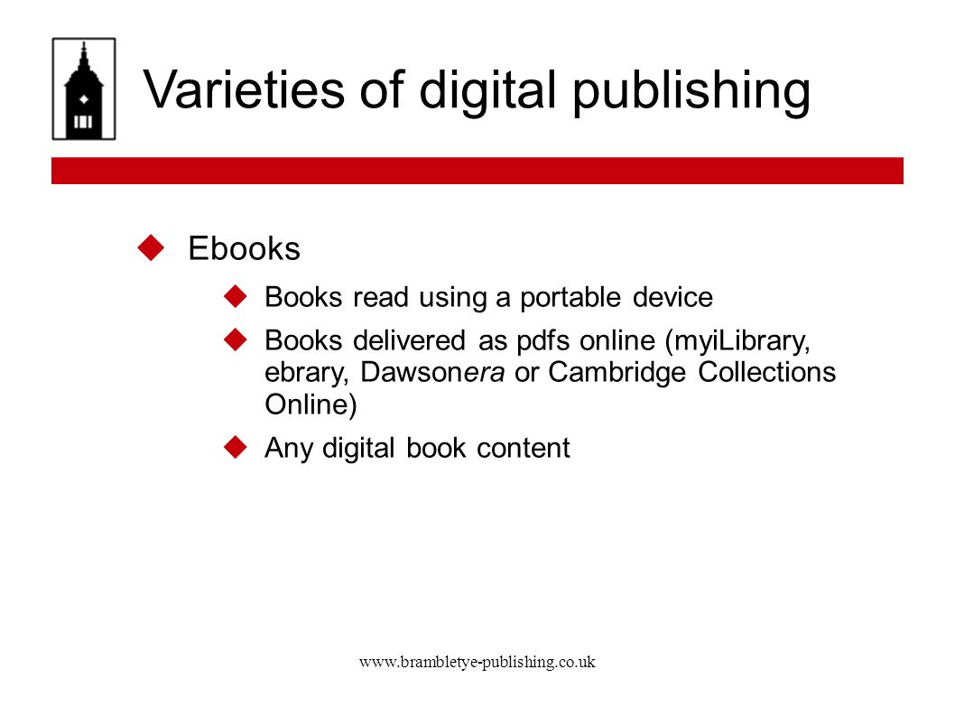 www.brambletye-publishing.co.uk Varieties of digital publishing Ebooks Books read using a portable device Books delivered as pdfs online (myiLibrary, ebrary, Dawsonera or Cambridge Collections Online) Any digital book content