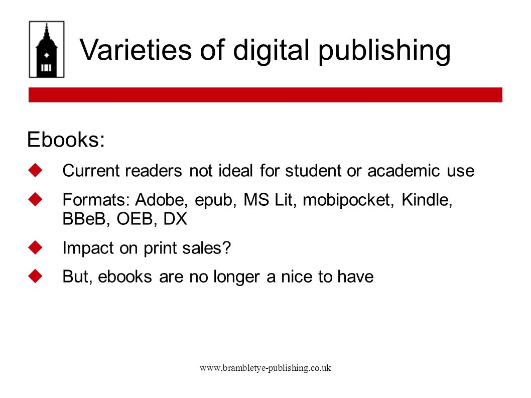 www.brambletye-publishing.co.uk Varieties of digital publishing Ebooks: Current readers not ideal for student or academic use Formats: Adobe, epub, MS