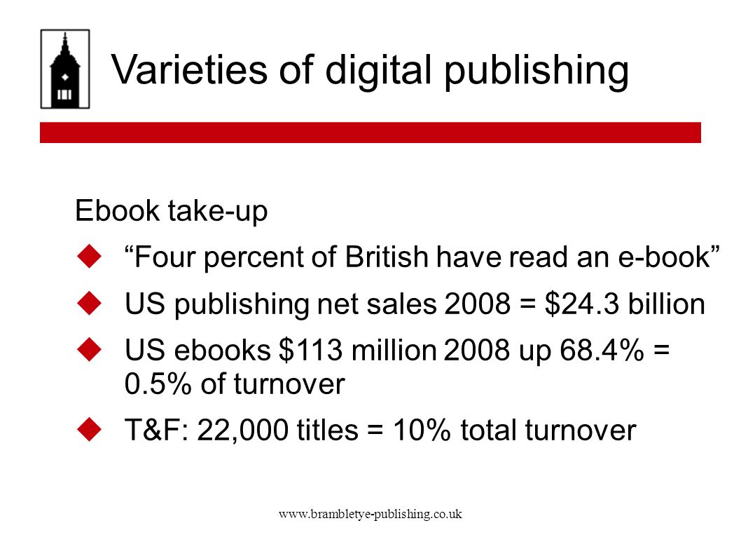 www.brambletye-publishing.co.uk Varieties of digital publishing Ebook take-up Four percent of British have read an e-book US publishing net sales 2008 = $24.3 billion US ebooks $113 million 2008 up 68.4% = 0.5% of turnover T&F: 22,000 titles = 10% total turnover