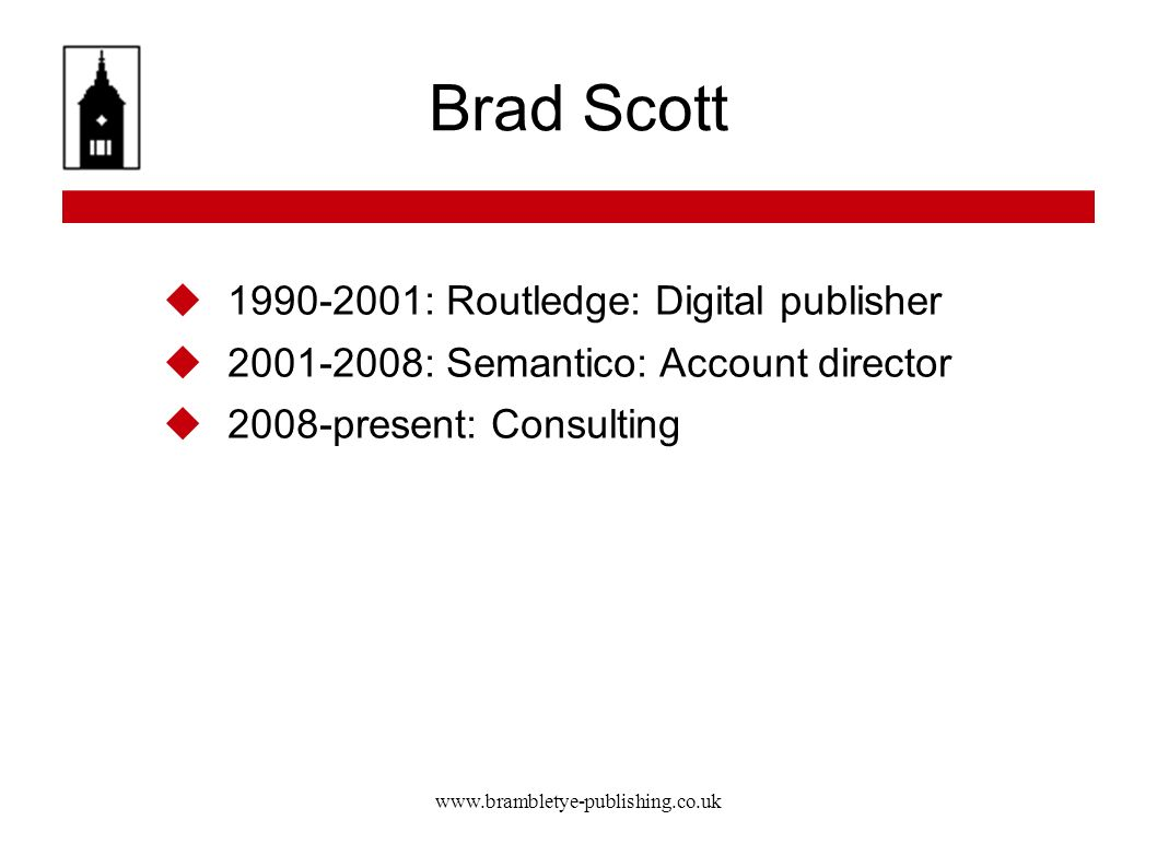 www.brambletye-publishing.co.uk Brad Scott Digital publisher Project management, data, marketing plan Arden Shakespeare Wellesley Index to Victorian Periodicals Projects with UK National Archives