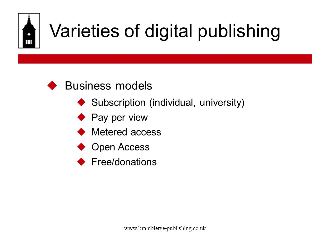 www.brambletye-publishing.co.uk Varieties of digital publishing Business models Subscription (individual, university) Pay per view Metered access Open