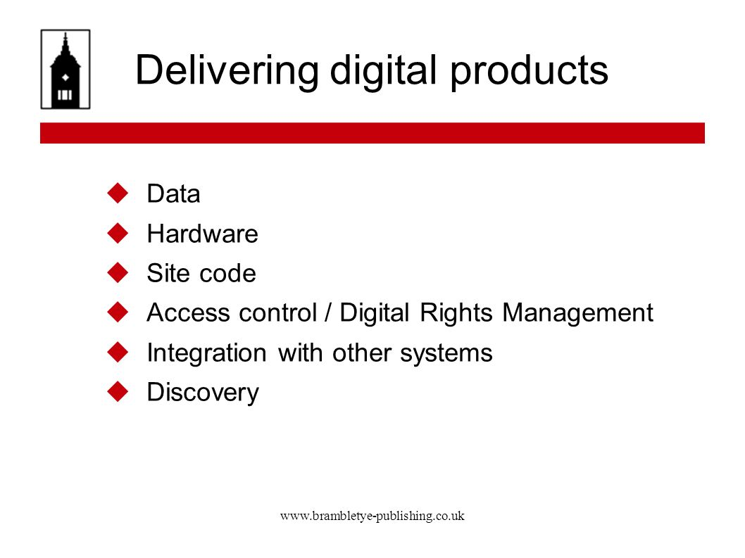 www.brambletye-publishing.co.uk Delivering digital products Data Hardware Site code Access control / Digital Rights Management Integration with other systems Discovery