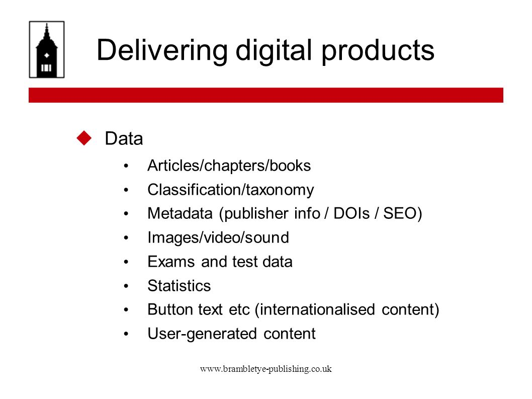 www.brambletye-publishing.co.uk Delivering digital products Data Articles/chapters/books Classification/taxonomy Metadata (publisher info / DOIs / SEO) Images/video/sound Exams and test data Statistics Button text etc (internationalised content) User-generated content