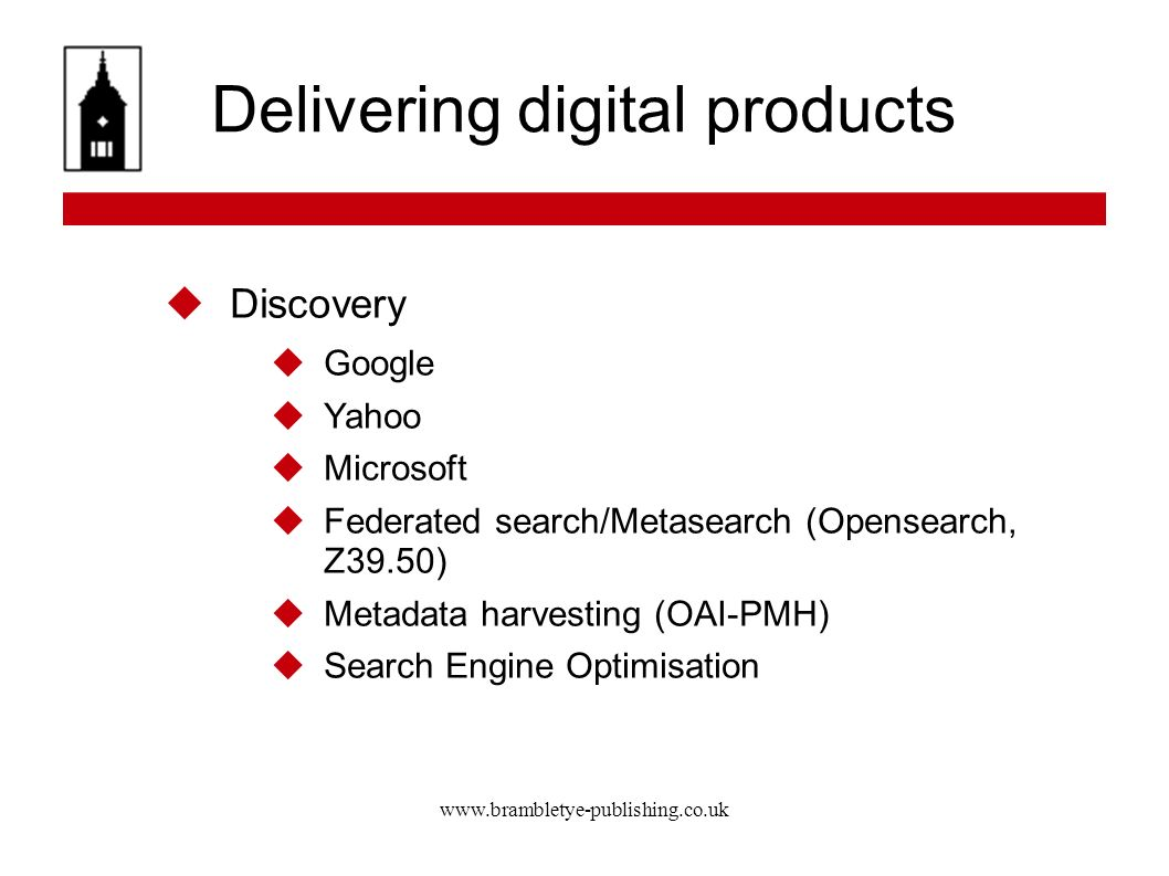 www.brambletye-publishing.co.uk Delivering digital products Discovery Google Yahoo Microsoft Federated search/Metasearch (Opensearch, Z39.50) Metadata