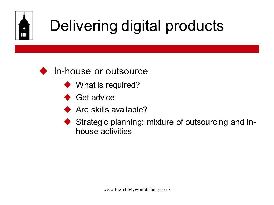 www.brambletye-publishing.co.uk Delivering digital products In-house or outsource What is required? Get advice Are skills available? Strategic plannin