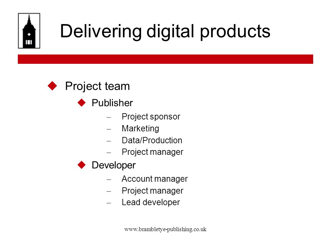 www.brambletye-publishing.co.uk Delivering digital products Project team Publisher – Project sponsor – Marketing – Data/Production – Project manager Developer – Account manager – Project manager – Lead developer