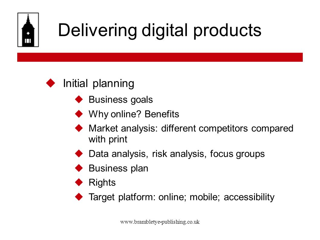 www.brambletye-publishing.co.uk Delivering digital products Initial planning Business goals Why online? Benefits Market analysis: different competitor