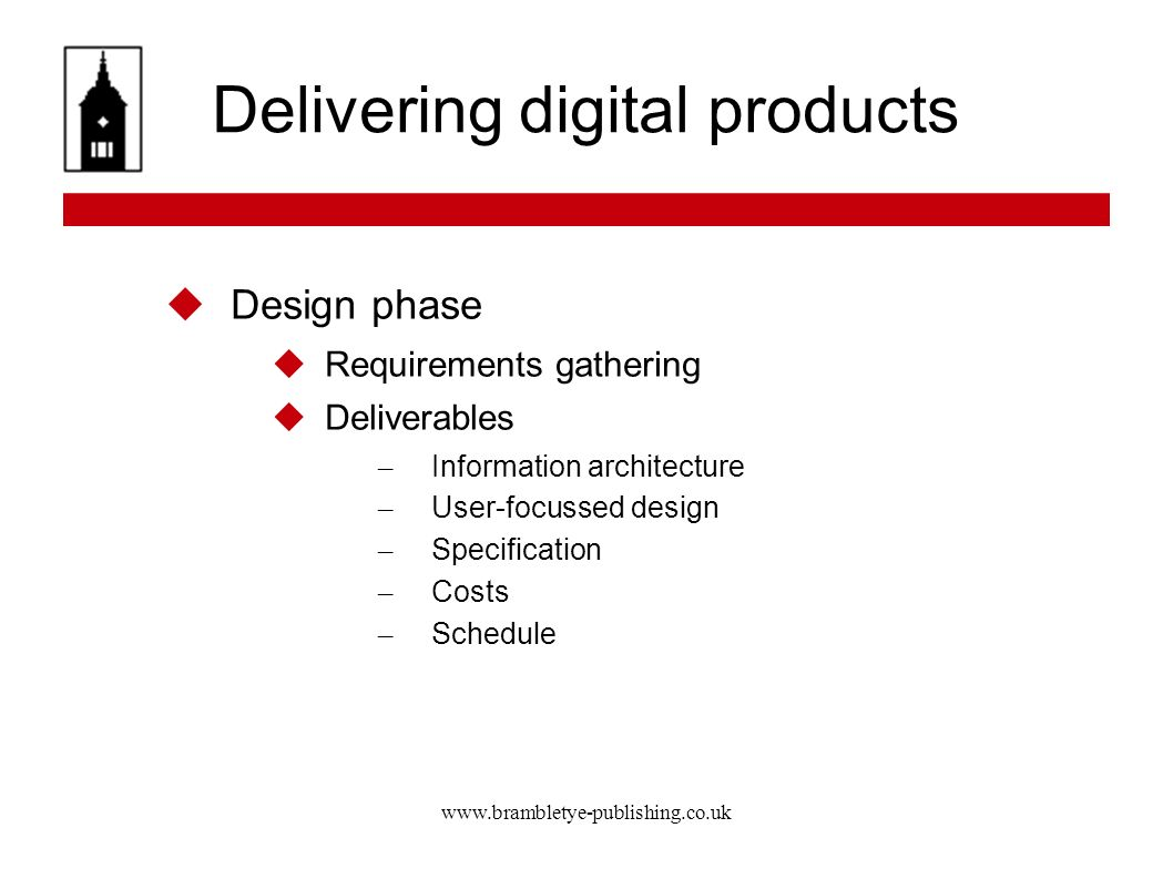 www.brambletye-publishing.co.uk Delivering digital products Design phase Requirements gathering Deliverables – Information architecture – User-focussed design – Specification – Costs – Schedule