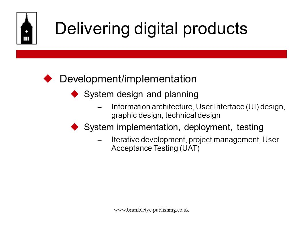 www.brambletye-publishing.co.uk Delivering digital products Development/implementation System design and planning – Information architecture, User Interface (UI) design, graphic design, technical design System implementation, deployment, testing – Iterative development, project management, User Acceptance Testing (UAT)