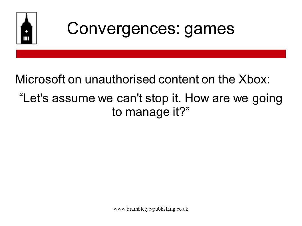 www.brambletye-publishing.co.uk Convergences: games Microsoft on unauthorised content on the Xbox: Let's assume we can't stop it. How are we going to