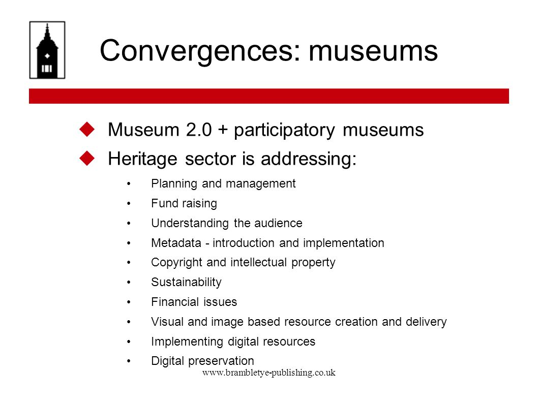 www.brambletye-publishing.co.uk Convergences: museums Museum 2.0 + participatory museums Heritage sector is addressing: Planning and management Fund raising Understanding the audience Metadata - introduction and implementation Copyright and intellectual property Sustainability Financial issues Visual and image based resource creation and delivery Implementing digital resources Digital preservation