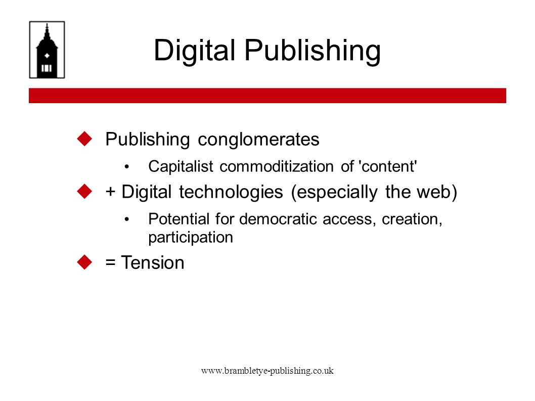 www.brambletye-publishing.co.uk Digital Publishing Publishing conglomerates Capitalist commoditization of content + Digital technologies (especially the web) Potential for democratic access, creation, participation = Tension