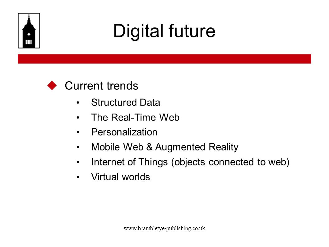 www.brambletye-publishing.co.uk Digital future Current trends Structured Data The Real-Time Web Personalization Mobile Web & Augmented Reality Internet of Things (objects connected to web) Virtual worlds