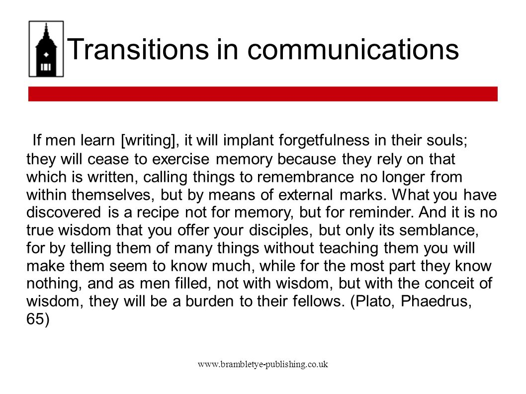 www.brambletye-publishing.co.uk Transitions in communications If men learn [writing], it will implant forgetfulness in their souls; they will cease to exercise memory because they rely on that which is written, calling things to remembrance no longer from within themselves, but by means of external marks.