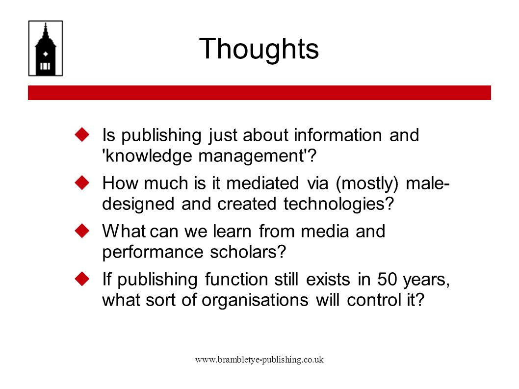 www.brambletye-publishing.co.uk Thoughts Is publishing just about information and 'knowledge management'? How much is it mediated via (mostly) male- d