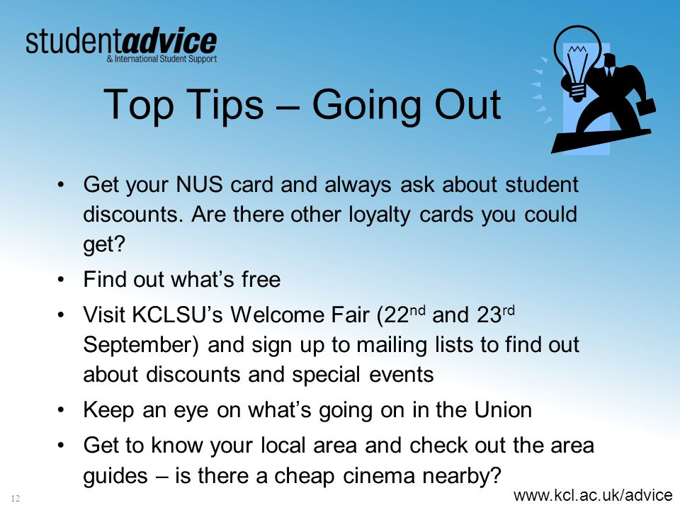 www.kcl.ac.uk/advice 12 Top Tips – Going Out Get your NUS card and always ask about student discounts.