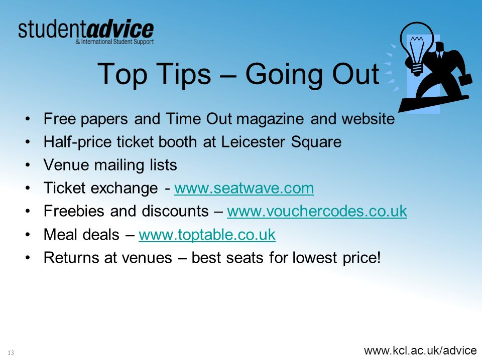 www.kcl.ac.uk/advice 13 Top Tips – Going Out Free papers and Time Out magazine and website Half-price ticket booth at Leicester Square Venue mailing lists Ticket exchange - www.seatwave.comwww.seatwave.com Freebies and discounts – www.vouchercodes.co.ukwww.vouchercodes.co.uk Meal deals – www.toptable.co.ukwww.toptable.co.uk Returns at venues – best seats for lowest price!