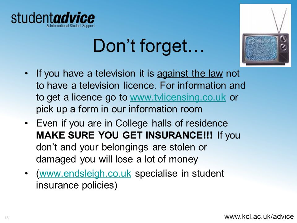 www.kcl.ac.uk/advice 15 Dont forget… If you have a television it is against the law not to have a television licence.