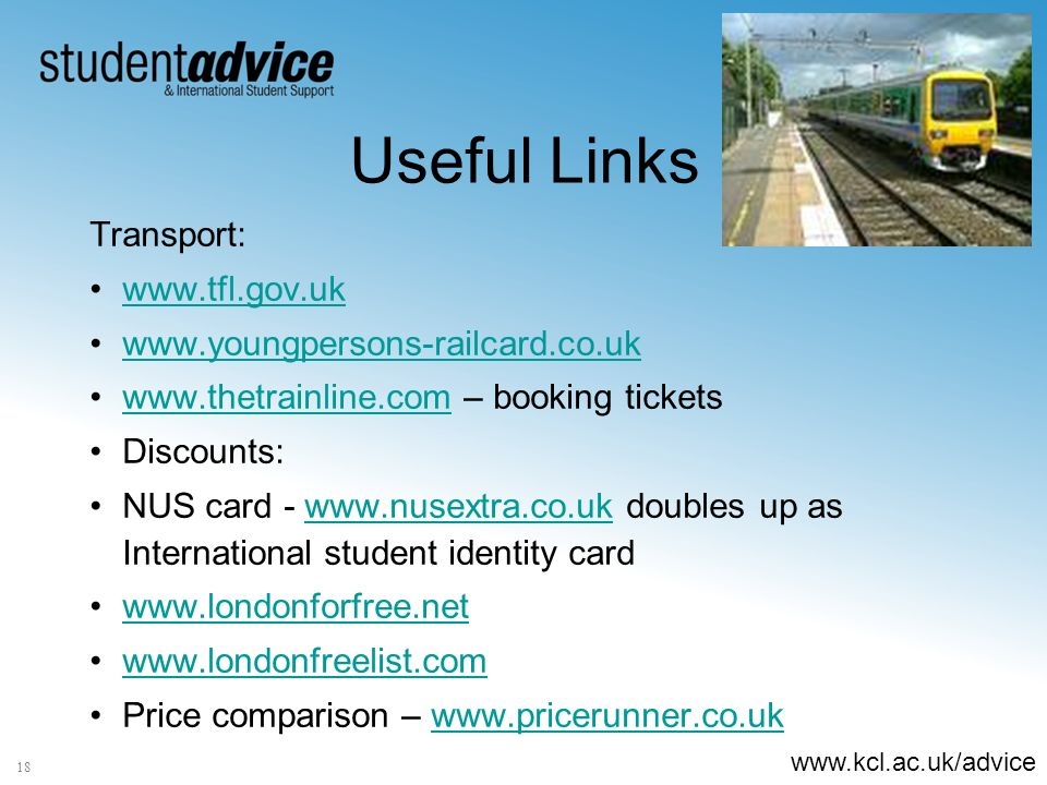 www.kcl.ac.uk/advice 18 Useful Links Transport: www.tfl.gov.uk www.youngpersons-railcard.co.uk www.thetrainline.com – booking ticketswww.thetrainline.com Discounts: NUS card - www.nusextra.co.uk doubles up as International student identity cardwww.nusextra.co.uk www.londonforfree.net www.londonfreelist.com Price comparison – www.pricerunner.co.ukwww.pricerunner.co.uk
